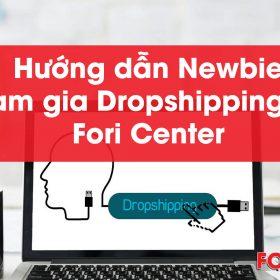 Hướng dẫn Newbie tham gia Dropshipping với Fori Center